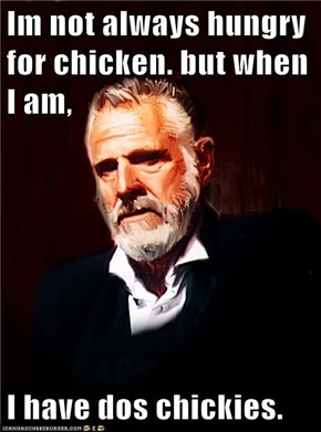 Im not always hungry for chicken. but when I am,   I have dos chickies.