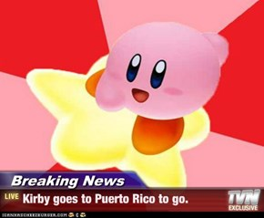 Breaking News - Kirby goes to Puerto Rico to go.