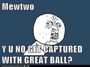 Mewtwo  Y U NO GET CAPTURED WITH GREAT BALL?