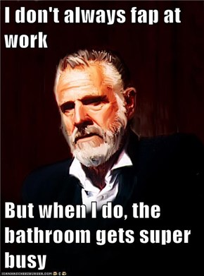 I don't always fap at work  But when I do, the bathroom gets super busy