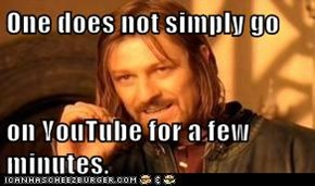 One does not simply go  on YouTube for a few minutes.