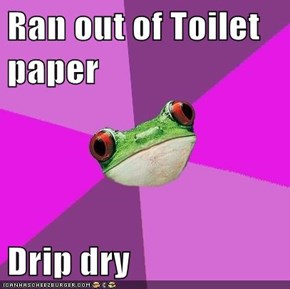 Ran out of Toilet paper  Drip dry
