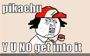 pikachu  Y U NO get into it