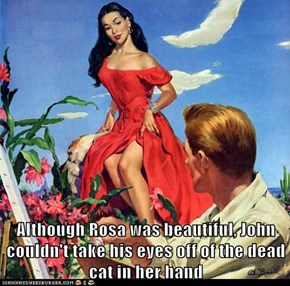 Although Rosa was beautiful, John couldn't take his eyes off of the dead cat in her hand