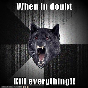 When in doubt  Kill everything!!