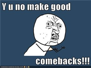 Y u no make good  comebacks!!!