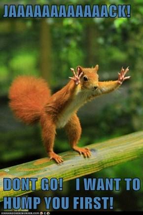 JAAAAAAAAAAAACK!  DONT GO!    I WANT TO HUMP YOU FIRST!