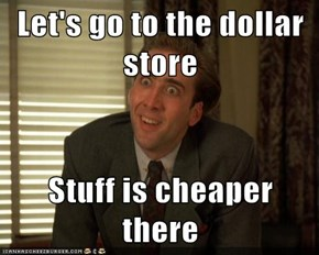 Let's go to the dollar store  Stuff is cheaper there