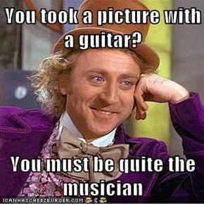 You took a picture with a guitar?  You must be quite the musician