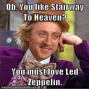 Oh, You like Stairway To Heaven?  You must love Led Zeppelin.