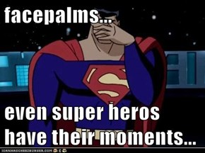 facepalms...  even super heros have their moments...