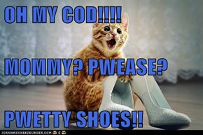 OH MY COD!!!! MOMMY? PWEASE? PWETTY SHOES!!