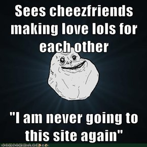 """Sees cheezfriends making love lols for each other  """"I am never going to this site again"""""""