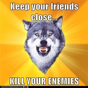 Keep your friends close...  KILL YOUR ENEMIES