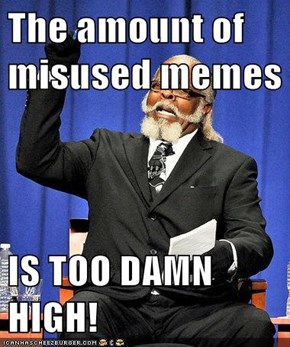 The amount of misused memes  IS TOO DAMN HIGH!