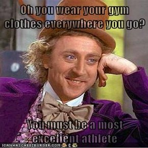 Oh you wear your gym clothes everywhere you go?  You must be a most excellent athlete