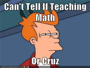 Can't Tell If Teaching Math  Or Cruz