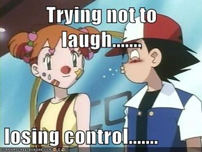Trying not to laugh.......  losing control.......