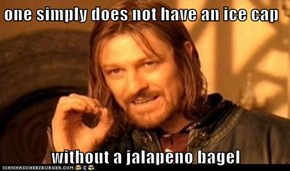 one simply does not have an ice cap  without a jalapeno bagel