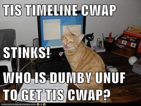TIS TIMELINE CWAP STINKS! WHO IS DUMBY UNUF TO GET TIS CWAP?