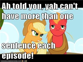 Ah told you, yah can't have more than one  sentence each episode!