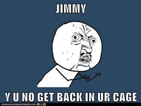 JIMMY  Y U NO GET BACK IN UR CAGE