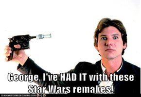 George, I've HAD IT with these Star Wars remakes!