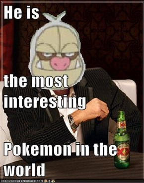 He is the most interesting Pokemon in the world