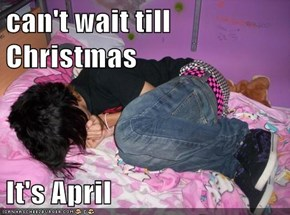 can't wait till Christmas  It's April