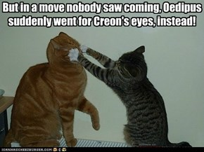 But in a move nobody saw coming, Oedipus suddenly went for Creon's eyes, instead!
