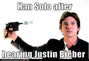 Han Solo after  hearing Justin Bieber