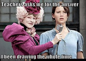 Teachers asks me for the answer   I been drawing the whole time