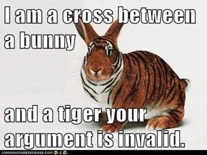 I am a cross between a bunny  and a tiger your argument is invalid.