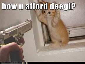 how u afford deegl?