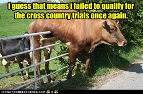 i guess that means i failed to qualify for the cross country trials once again.