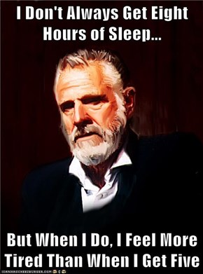 I Don't Always Get Eight Hours of Sleep...  But When I Do, I Feel More Tired Than When I Get Five
