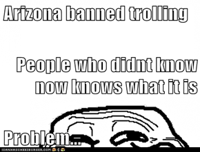 Arizona banned trolling People who didnt know now knows what it is  Problem...
