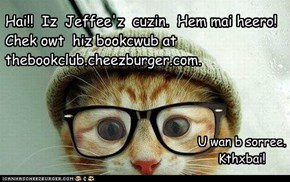 Hai!!  Iz  Jeffee'z  cuzin.  Hem mai heero!  Chek owt  hiz bookcwub at thebookclub.cheezburger.com.