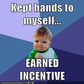 Kept hands to myself...  EARNED INCENTIVE