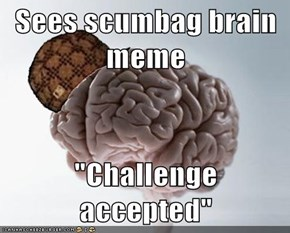 "Sees scumbag brain meme  ""Challenge accepted"""
