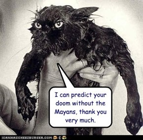 I can predict your doom without the Mayans, thank you very much.