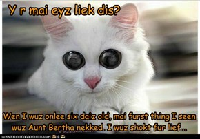 Y r mai eyz liek dis? Wen I wuz onlee six daiz old, mai furst thing I seen wuz Aunt Bertha nekked. I wuz shokt fur lief...
