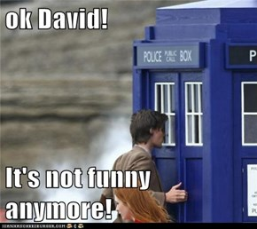 ok David!  It's not funny anymore!