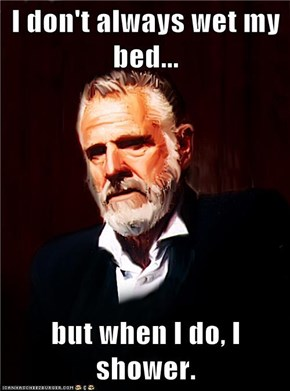I don't always wet my bed...  but when I do, I shower.