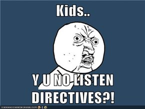 Kids..  Y U NO LISTEN DIRECTIVES?!