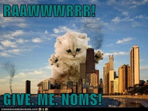 RAAWWWRRR!  GIVE. ME. NOMS!