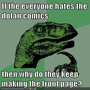 If the everyone hates the dolan comics  then why do they keep making the front page?