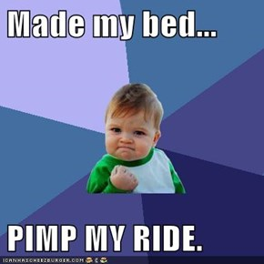 Made my bed...  PIMP MY RIDE.