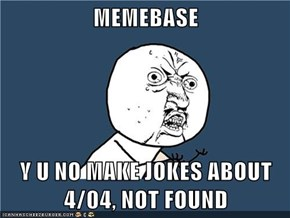 MEMEBASE  Y U NO MAKE JOKES ABOUT 4/04, NOT FOUND