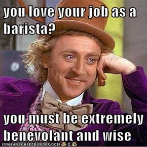 you love your job as a barista?  you must be extremely benevolant and wise